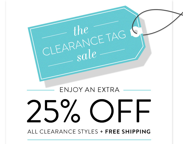 The Clearance Tag Sale Enjoy an extra 25% off all clearance styles + FREE SHIPPING