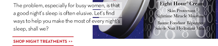 The problem, especially for busy women, is that a good night's sleep is often elusive. Let's find ways to help you make the most of every night's sleep, shall we? SHOP NIGHT TREATMENTS.