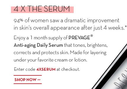 4 X THE SERUM. 94% of women saw a dramatic improvement in skin's overall appearance after just 4 weeks.* Enjoy a 1 month supply of PREVAGE® Anti-aging Daily Serum that tones, brightens, corrects and protects skin. Made for layering under your favorite cream or lotion. Enter code 4XSERUM at checkout. SHOP NOW.