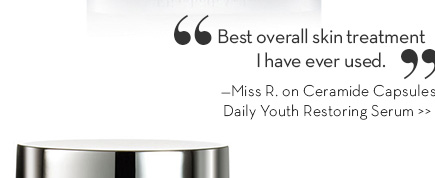 """""""Best overall skin treatment I have ever used."""" —Miss R. on Ceramide Capsules Daily Youth Restoring Serum. SHOP NOW."""