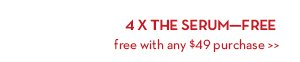 4 X THE SERUM—FREE. Free with any $49 purchase.