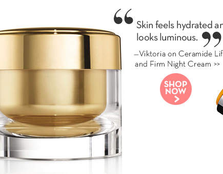 """""""Skin feels hydrated and looks luminous."""" —Viktoria on Ceramide Lift and Firm Night Cream. SHOP NOW."""