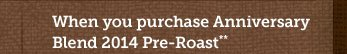 When you purchase Anniversary Blend 2014  Pre-Roast** Use Promotion Code 14FSXXVE
