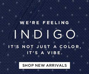 WE'RE FEELING INDIGO  IT'S NOT JUST A COLOR, IT'S A VIBE.  SHOP NEW ARRIVALS
