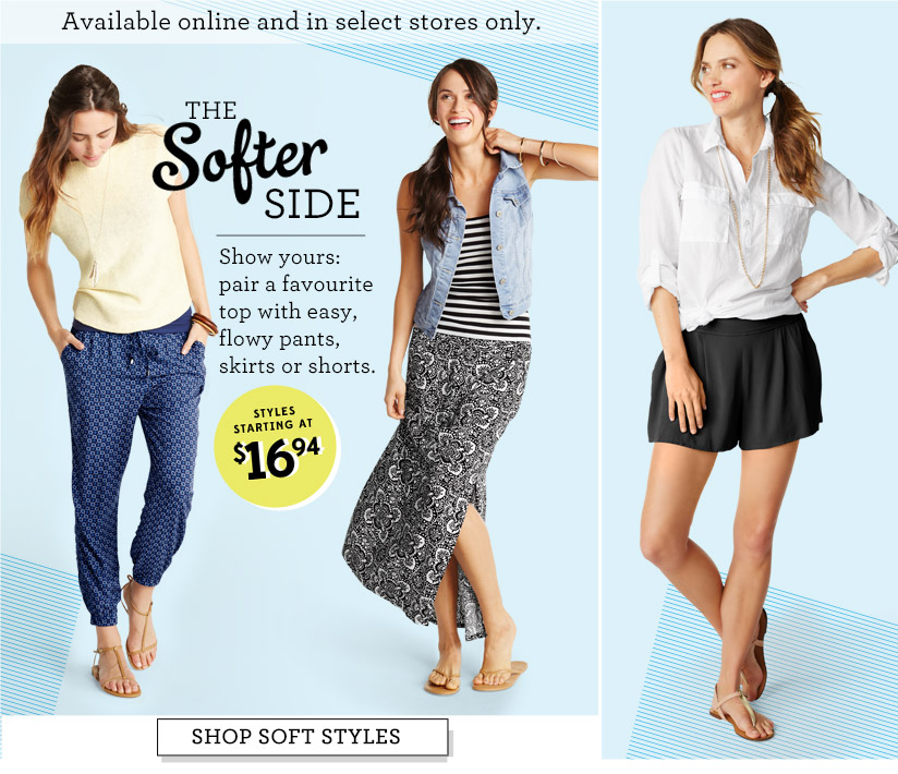 Available online and in select stores only. | THE Softer SIDE | STYLES STARTING AT $16.94 | SHOP SOFT STYLES
