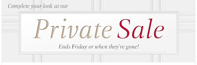 Complete your look at our Private Sale. Ends Friday of when they're gone!