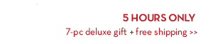 5 HOURS ONLY. 7-pc deluxe gift + free shipping.