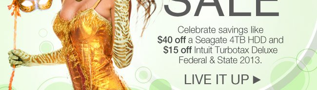 Celebrate savings like $40 off a Seagate 4TB HDD and  $15 off Intuit Turbotax Deluxe Federal & State 2013. LIVE IT UP