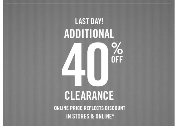 LAST DAY!  ADDITIONAL 40% OFF CLEARANCE IN STORES & ONLINE*