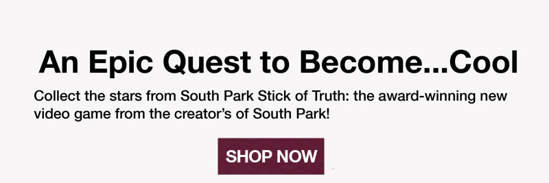 An epic quest to become…cool.  Collect the stars from South Park Stick of Truth: the award-winning new video game from the creator's of South Park!  Shop Now