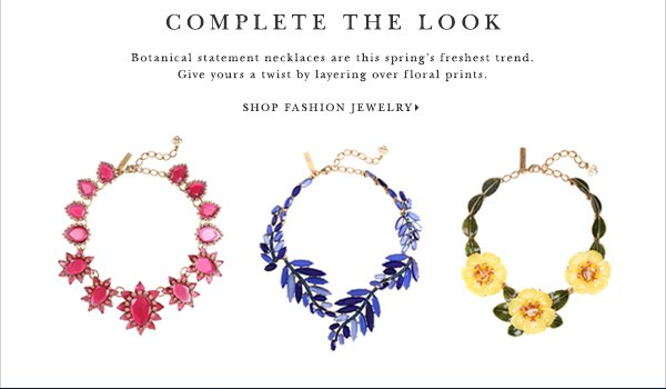 COMPLETE THE LOOK Botanical statement necklaces are this spring's freshest trend. Give yours a twist by layering over floral prints. SHOP FASHION JEWELRY