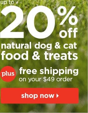 Up to 20% natural dog and cat food and treats plus  free shipping on your $49 order.