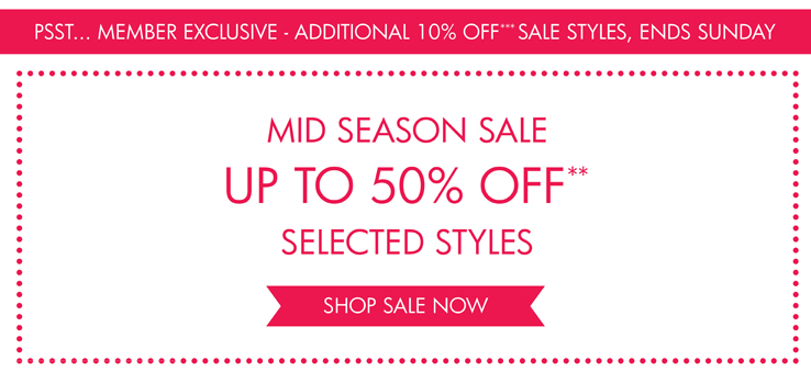 PSST... MEMBER EXCLUSIVE - ADDITIONAL 10% OFF*** SALE STYLES, ENDS SUNDAY MID SEASON SALE UP TO 50% OFF** SELECTED STYLES SHOP SALE NOW>>