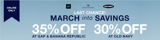 ONLINE ONLY   LAST CHANCE! MARCH into SAVINGS   35% OFF AT GAP & BANANA REPUBLIC   30% OFF AT OLD NAVY