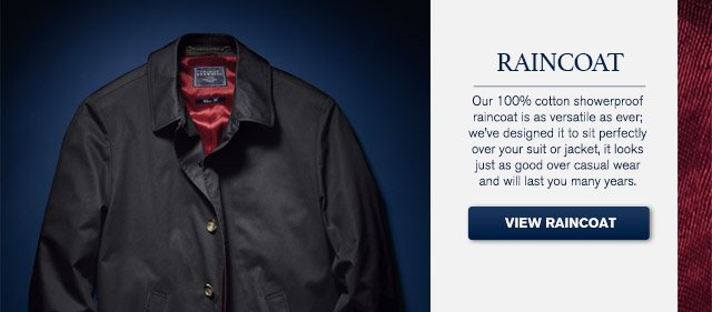 RAINCOAT Our 100% cotton showerproof raincoat is as versatile as ever; we've designed it to sit perfectly over your suit or jacket, it looks just as good over casual wear and will last you many years.  VIEW RAINCOAT