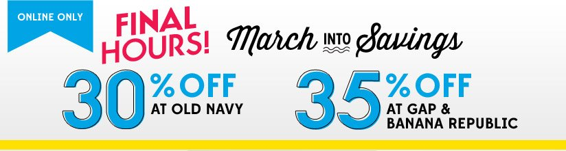 ONLINE ONLY | FINAL HOURS! | March INTO Savings | 30% OFF AT ONLD NAVY | 35% OFF AT GAP & BANANA REPUBLIC