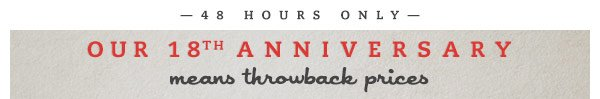 48 Hours Only. Our 18th Anniversary means throwback prices