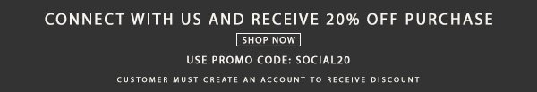 Connect with us and receive 20% off purchase. Code SOCIAL20.