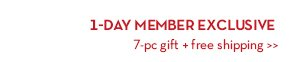 1-DAY MEMBER EXCLUSIVE. 7-pc gift + free shipping.