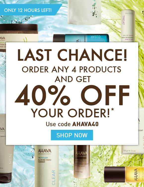LAST CHANCE! Order ANY 4 products and get 40% off your order!* ONLY 12 HOURS LEFT! Use code AHAVA40 Shop Now