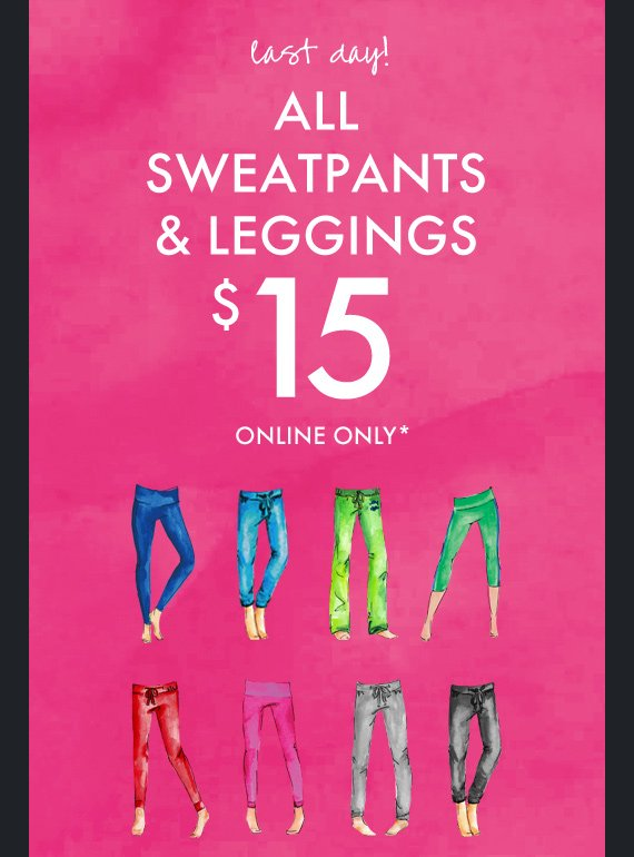 last day! ALL SWEATPANTS & LEGGINGS $15 ONLINE ONLY*
