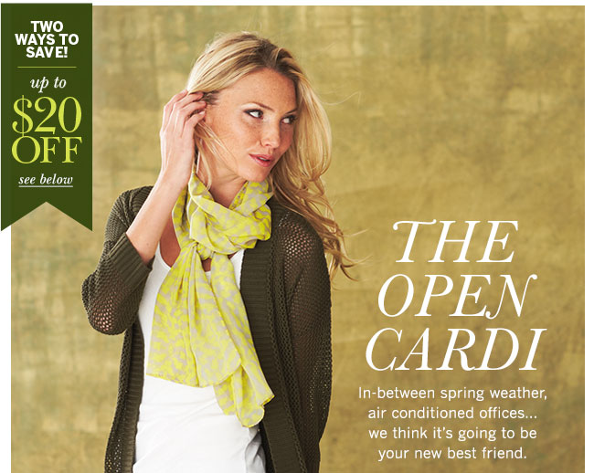 Two ways to save! Up to $20 off! See below. The Open Cardi. In-between spring weather, air conditioned offices... we think it's going to be your new best friend.