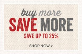 Buy More Save More. Save up to 25%!
