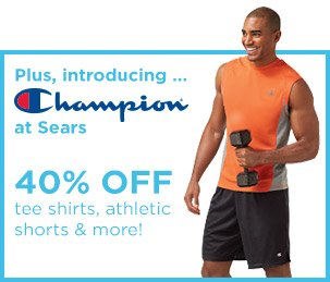 PLUS, INTRODUCING... Champion(R) at Sears | 40% OFF tee shirts, athletic shorts & more!