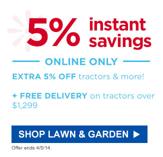 5% instant savings | ONLINE ONLY | EXTRA 5% OFF tractors & more! | + FREE DELIVERY on tractors over $1,299 | SHOP LAWN & GARDEN | Offer ends 4/5/14.