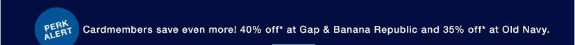 Cardmembers save even more! 40% off* at Gap & Banana Republic and 35% off* at Old Navy.