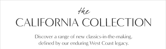 the CALIFORNIA COLLECTION | Discover a range of new classics-in-the-making, defined by our enduring West Coast legacy.