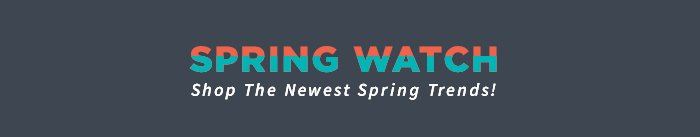 SPRING WATCH Shop The Newest Spring Trends!