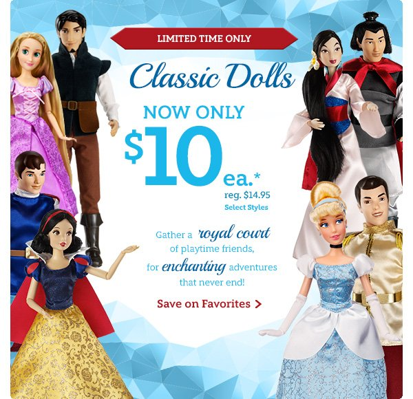Limited Time Only.  Classic Dolls. Now only $10 each. Reg. $14.95. Select Styles. Gather a royal court of playtime friends, for enchanting adventures that never end! | Shop Now