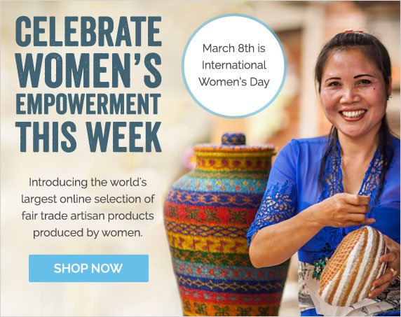 Celebrate Women's Empowerment This Week - Introducing the world's largest online selection of fair trade artisans products produced by women - Shop Now