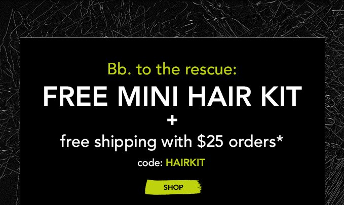 Bb. to the rescue: FREE MINI HAIR KIT + free shipping with $25 orders* Code: HAIRKIT »SHOP NOW