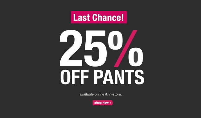 Last Chance! 25% OFF PANTS available online & in-store. shop now.