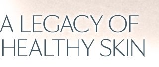 A LEGACY OF HEALTHY SKIN