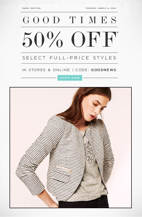 EARLY EDITIONTUESDAY, MARCH 4, 2014 GOOD TIMES 50% OFF* SELECT FULL-PRICE STYLES IN STORES & ONLINE | CODE: GOODNEWS SHOP NOW