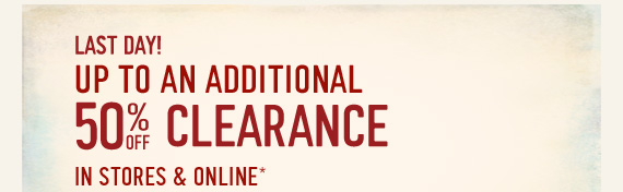 LAST DAY! UP TO AND ADITIONAL 50%  OFF CLEARANCE IN STORES & ONLINE*
