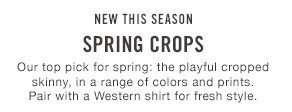 New this season Spring Crops Our top pick for spring: the playful cropped skinny, in a range of colors and prints. Pair with a Western shirt for fresh style.