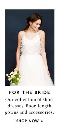 FOR THE BRIDE - Our collection of short dresses, floor-length gowns and accessories. SHOP NOW