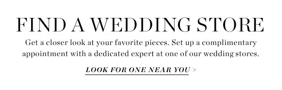 FIND A WEDDING STORE - Get a closer look at your favorite pieces. Set up a complimentary appointment with a dedicated expert at one of our wedding stores. - LOOK FOR ONE NEAR YOU