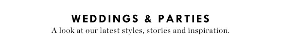 WEDDINGS & PARTIES - A look at our latest styles, stories and inspiration.