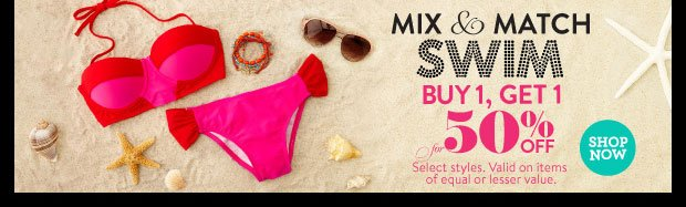 In Stores & Online! Swim mix & match! Buy 1, Get 1 for 50% off. Select Styles. Valid on items of equal or lesser value. SHOP NOW