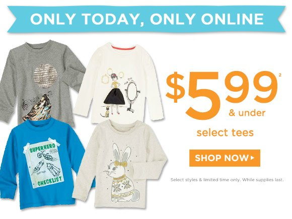 Only Today, Only Online. $5.99(2) & Under Select Tees. Shop Now. Select styles & limited time only. While supplies last.