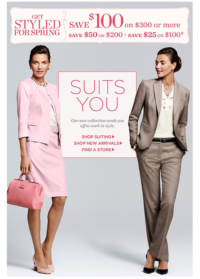 Get Styled for Spring. $100 off $300 or more. $50 off $200 or $25 off $100. Suits you. Our new collection sends you off to work in style. Shop Suiting. Shop New Arrivals. Find a Store.
