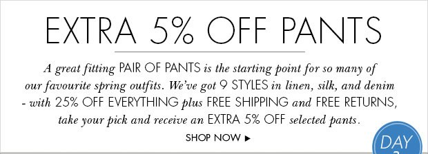 Download Images: Treat yourself with 25% off plus free shipping and free returns. Plus an extra 5% off selected pants.