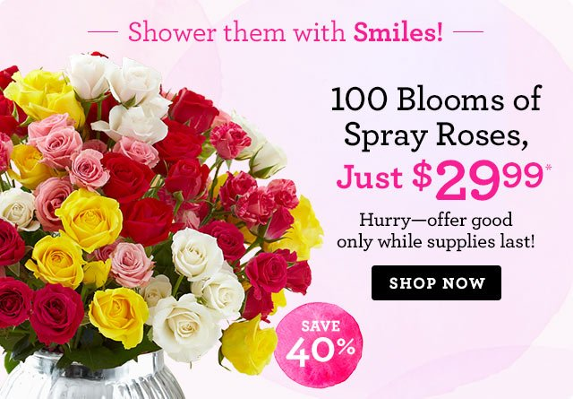 Shower them with Smiles! 100 Blooms of Spray Roses, Just $29.99* Save 40%! Shop Now