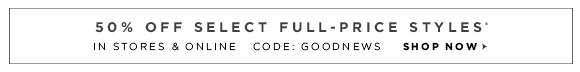 50% OFF SELECT FULL-PRICE STYLES* IN STORES & ONLINECODE: GOODNEWSSHOP NOW