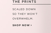 THE PRINTS  SCALED DOWN SO THEY WON'T OVERWHELM.  SHOP NOW